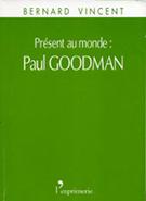 Présent au monde : Paul Goodman VINCENT Bernard (2003) L'Exprimerie